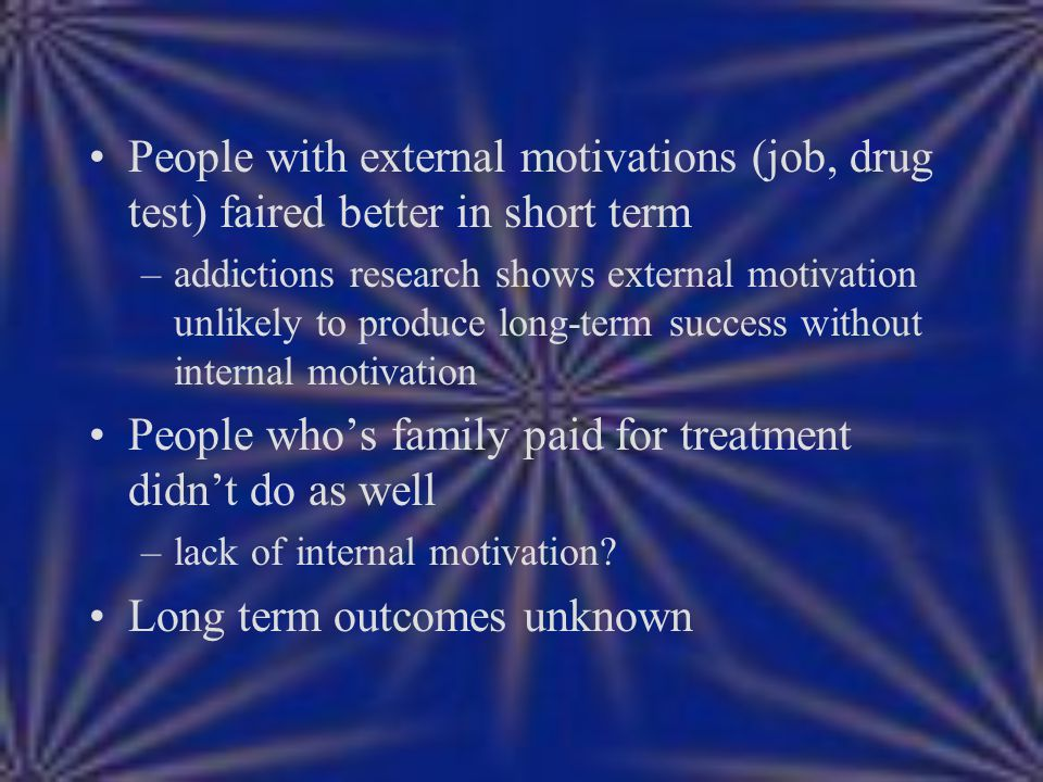 People with external motivations (job, drug test) faired better in short term –addictions research shows external motivation unlikely to produce long-