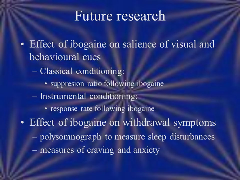 Future research Effect of ibogaine on salience of visual and behavioural cues –Classical conditioning: suppresion ratio following ibogaine –Instrument