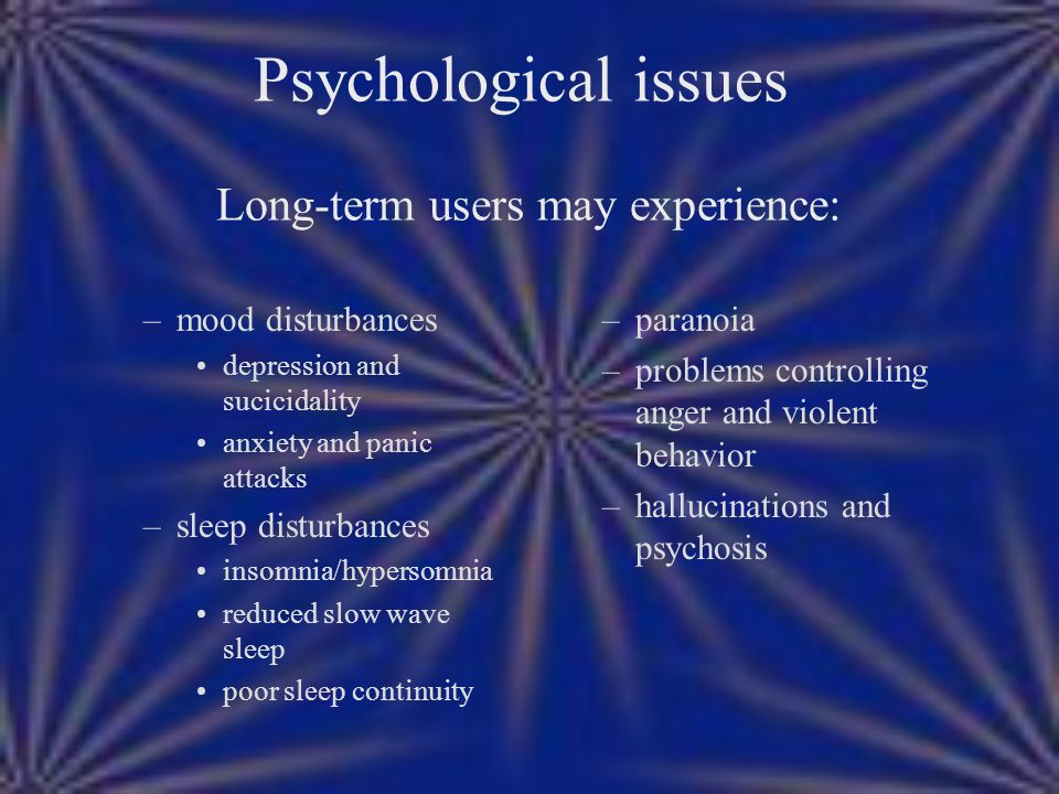 Psychological issues Long-term users may experience: –mood disturbances depression and sucicidality anxiety and panic attacks –sleep disturbances inso
