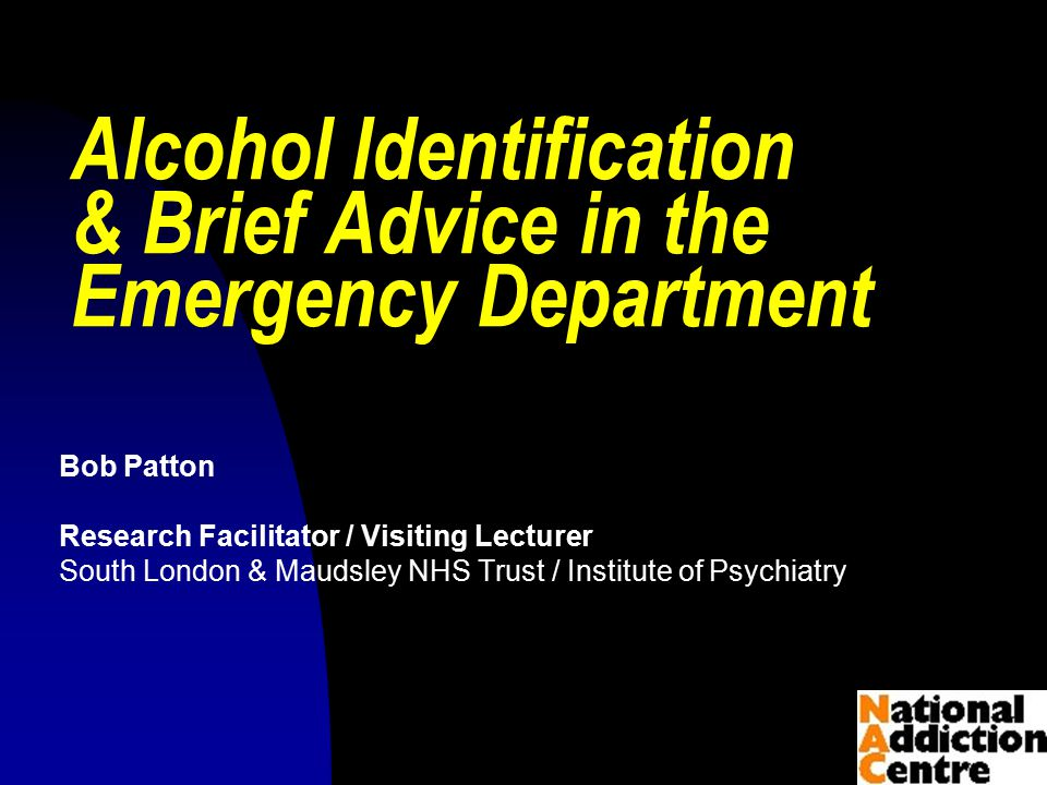 © Bob Patton 2009 Alcohol Identification & Brief Advice in the Emergency Department Bob Patton Research Facilitator / Visiting Lecturer South London & Maudsley NHS Trust / Institute of Psychiatry