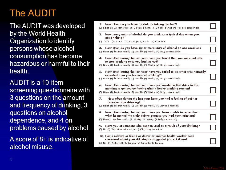 © Bob Patton 2009 The AUDIT 10 The AUDIT was developed by the World Health Organization to identify persons whose alcohol consumption has become hazardous or harmful to their health.