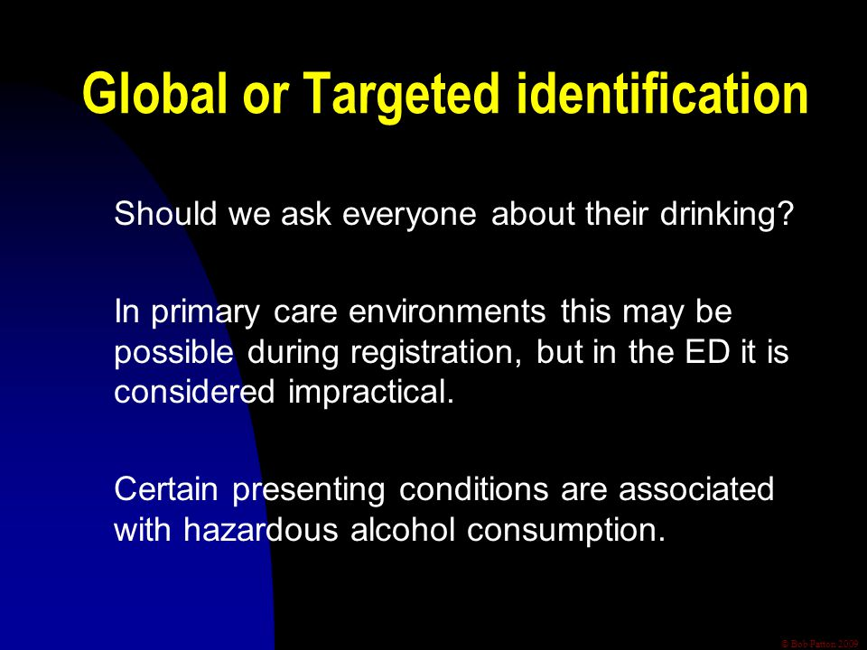 © Bob Patton 2009 Global or Targeted identification Should we ask everyone about their drinking? In primary care environments this may be possible dur