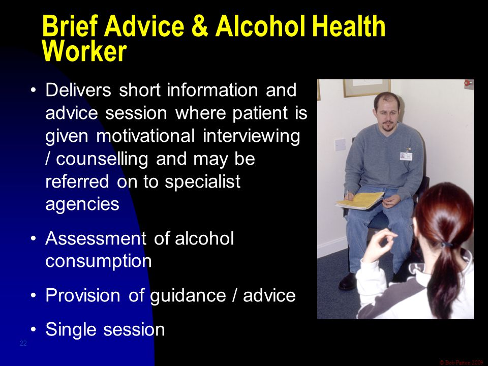 © Bob Patton 2009 22 Delivers short information and advice session where patient is given motivational interviewing / counselling and may be referred on to specialist agencies Assessment of alcohol consumption Provision of guidance / advice Single session Brief Advice & Alcohol Health Worker