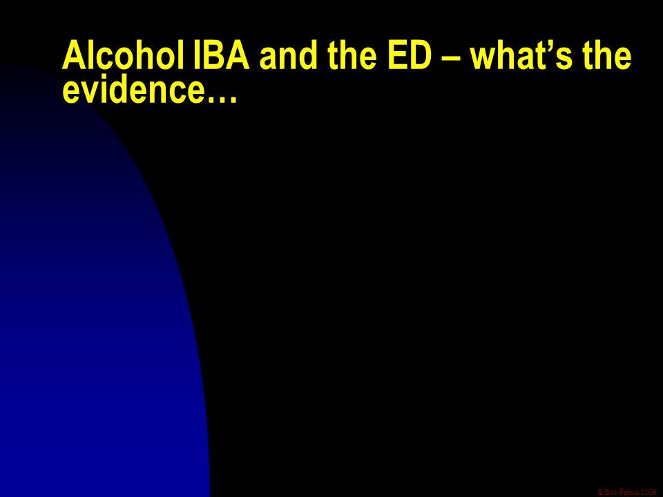 © Bob Patton 2009 Alcohol IBA and the ED – what's the evidence…
