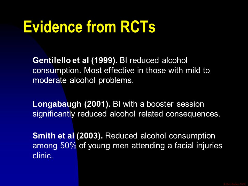 © Bob Patton 2009 Evidence from RCTs Gentilello et al (1999). BI reduced alcohol consumption. Most effective in those with mild to moderate alcohol pr