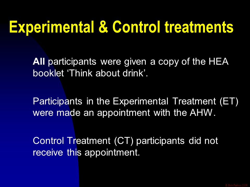 © Bob Patton 2009 Experimental & Control treatments All participants were given a copy of the HEA booklet 'Think about drink'.