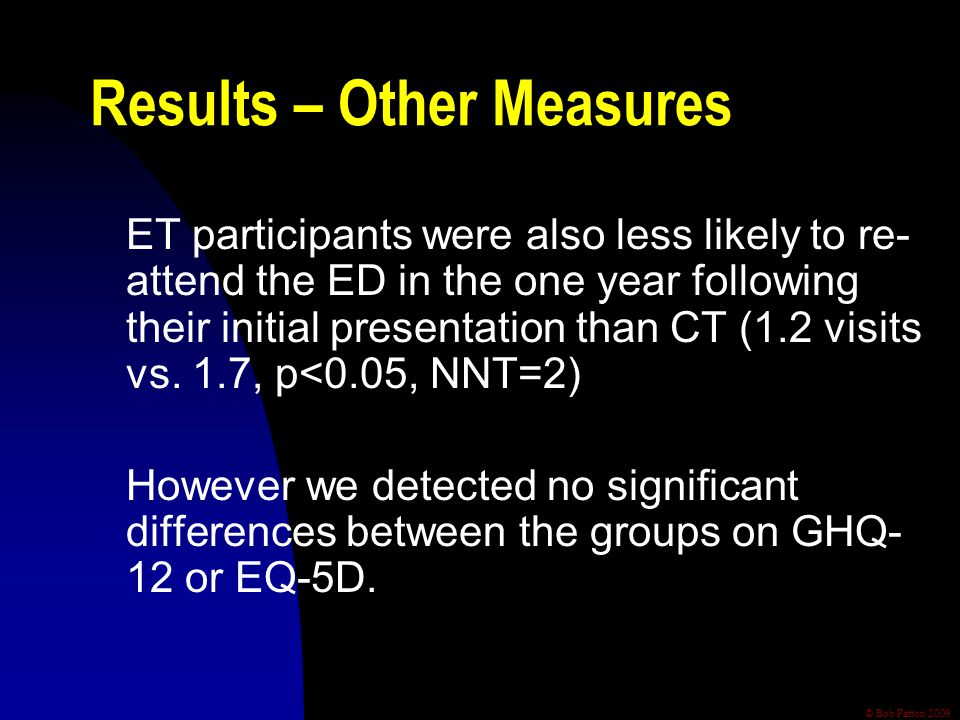 © Bob Patton 2009 Results – Other Measures ET participants were also less likely to re- attend the ED in the one year following their initial presentation than CT (1.2 visits vs.