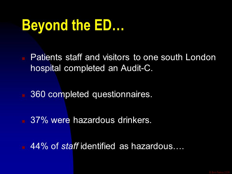 © Bob Patton 2009 Beyond the ED… n Patients staff and visitors to one south London hospital completed an Audit-C. n 360 completed questionnaires. n 37
