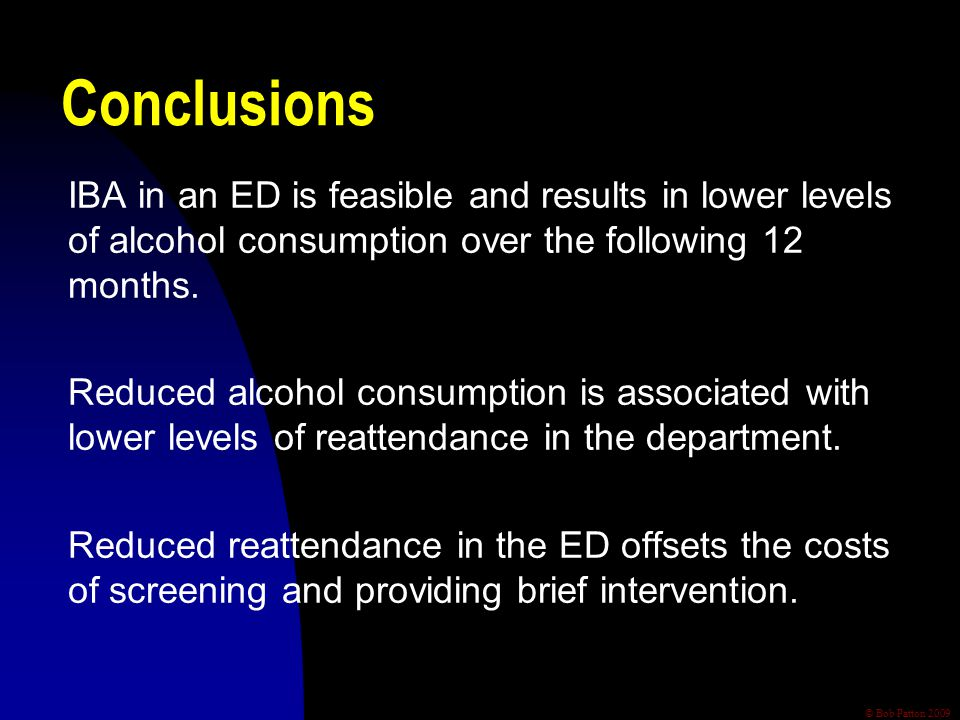© Bob Patton 2009 Conclusions IBA in an ED is feasible and results in lower levels of alcohol consumption over the following 12 months. Reduced alcoho