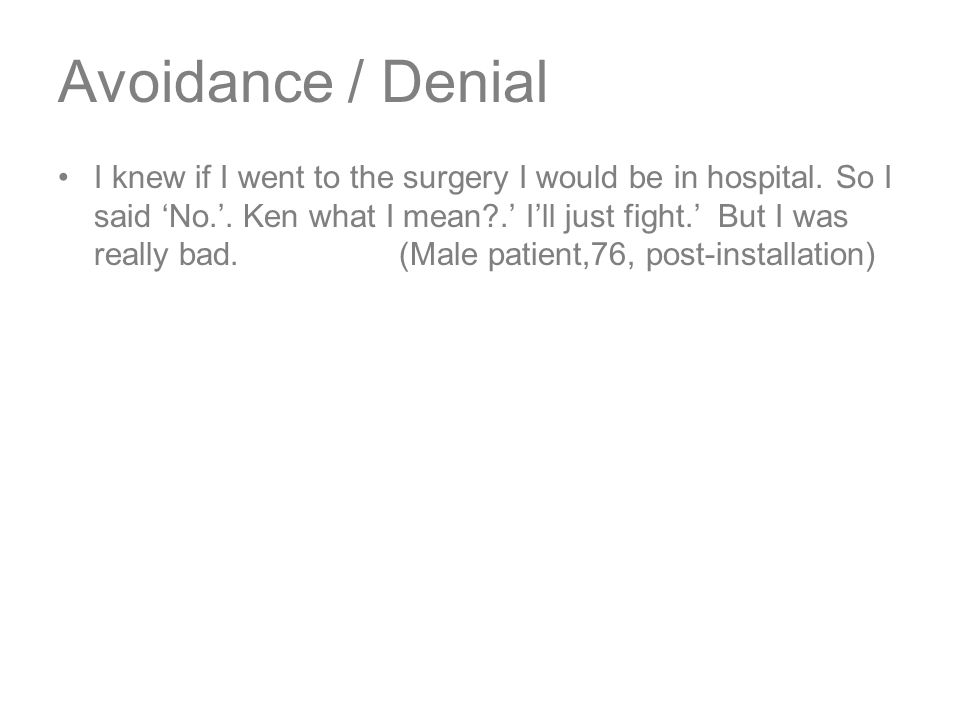 Avoidance / Denial I knew if I went to the surgery I would be in hospital.