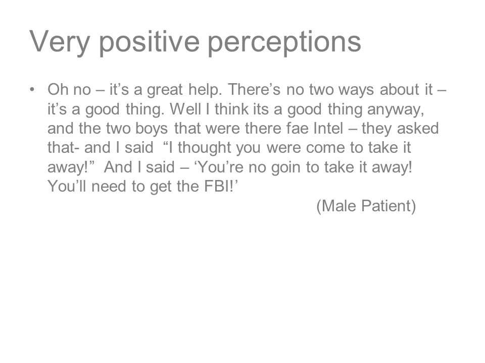 Very positive perceptions Oh no – it's a great help.