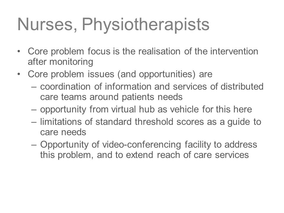 Nurses, Physiotherapists Core problem focus is the realisation of the intervention after monitoring Core problem issues (and opportunities) are –coordination of information and services of distributed care teams around patients needs –opportunity from virtual hub as vehicle for this here –limitations of standard threshold scores as a guide to care needs –Opportunity of video-conferencing facility to address this problem, and to extend reach of care services