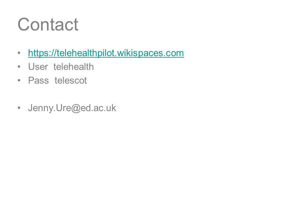 Contact https://telehealthpilot.wikispaces.com User telehealth Pass telescot Jenny.Ure@ed.ac.uk