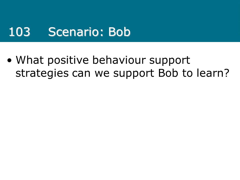 103Scenario: Bob What positive behaviour support strategies can we support Bob to learn?