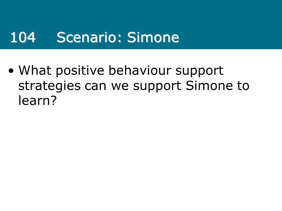 104Scenario: Simone What positive behaviour support strategies can we support Simone to learn?