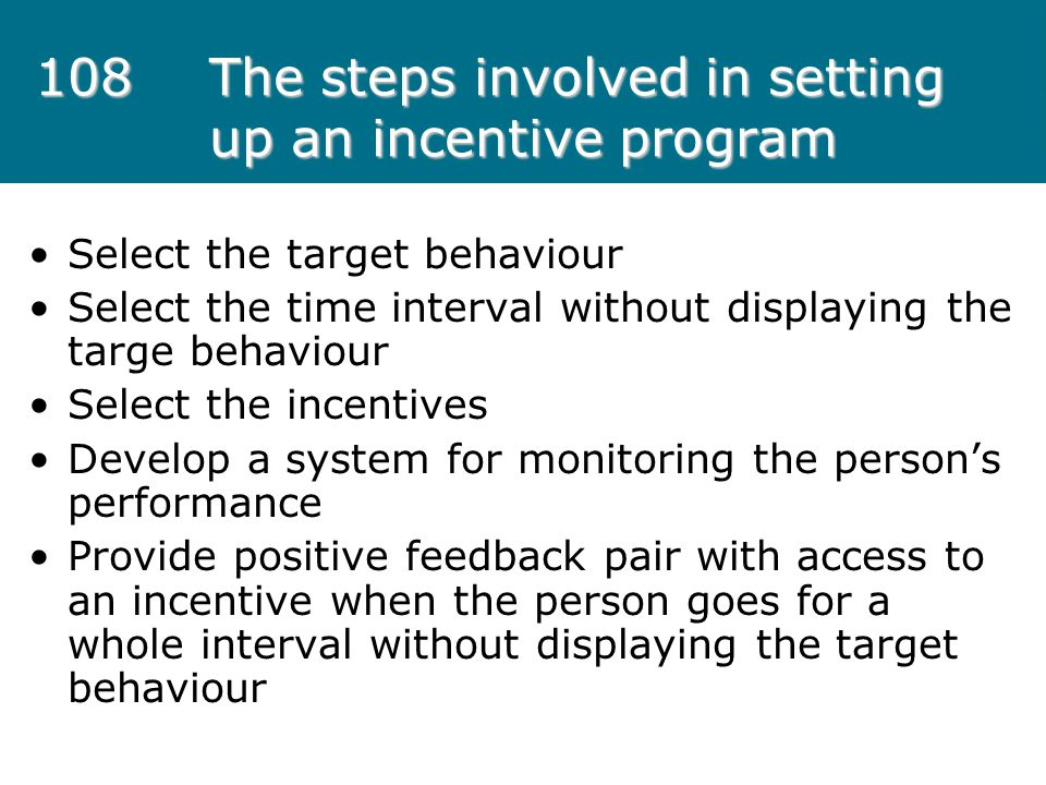 108The steps involved in setting up an incentive program Select the target behaviour Select the time interval without displaying the targe behaviour S