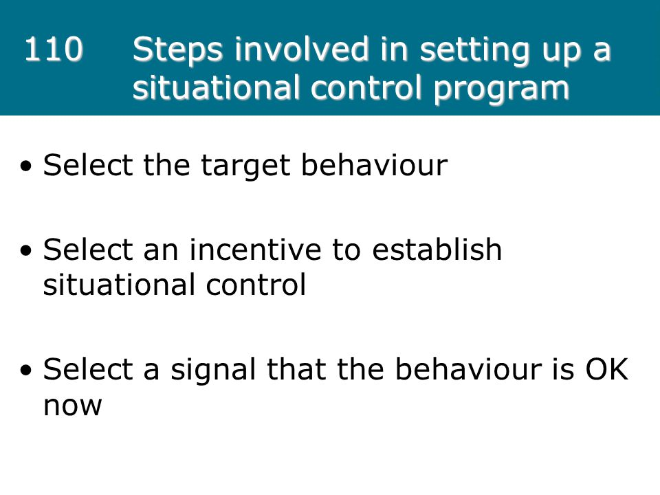 110Steps involved in setting up a situational control program Select the target behaviour Select an incentive to establish situational control Select