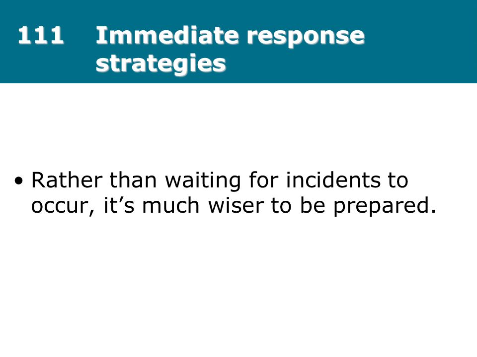 111Immediate response strategies Rather than waiting for incidents to occur, it's much wiser to be prepared.