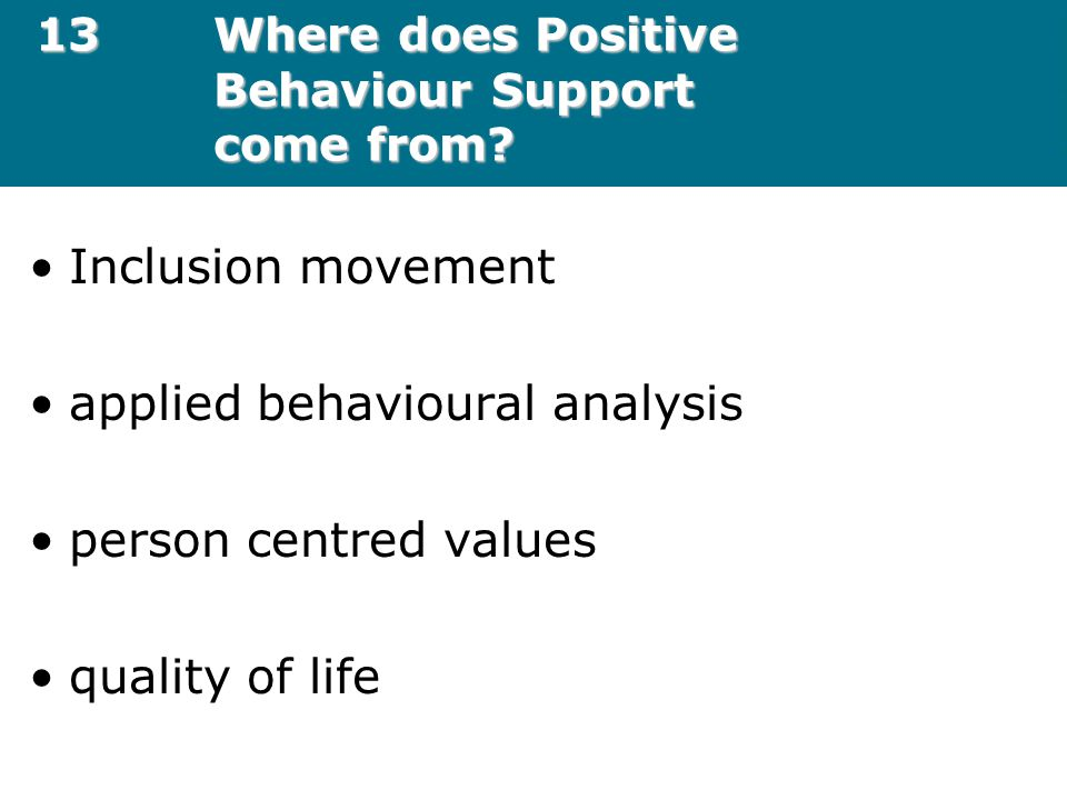 13Where does Positive Behaviour Support come from? Inclusion movement applied behavioural analysis person centred values quality of life