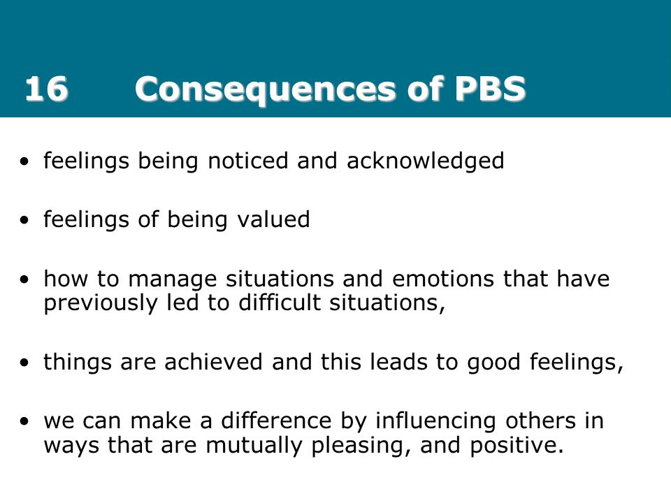 16Consequences of PBS feelings being noticed and acknowledged feelings of being valued how to manage situations and emotions that have previously led