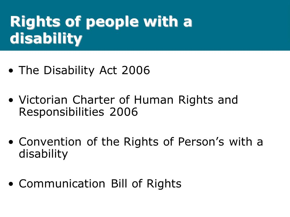 Rights of people with a disability The Disability Act 2006 Victorian Charter of Human Rights and Responsibilities 2006 Convention of the Rights of Per