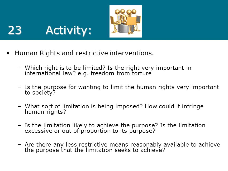 23Activity: Human Rights and restrictive interventions. –Which right is to be limited? Is the right very important in international law? e.g. freedom
