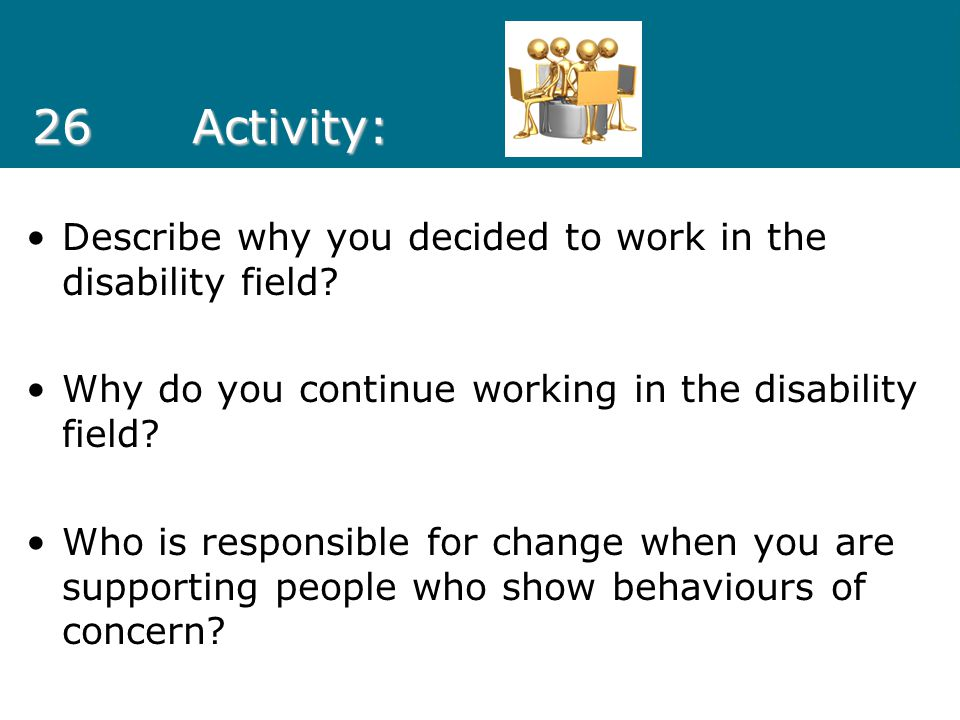 26Activity: Describe why you decided to work in the disability field? Why do you continue working in the disability field? Who is responsible for chan