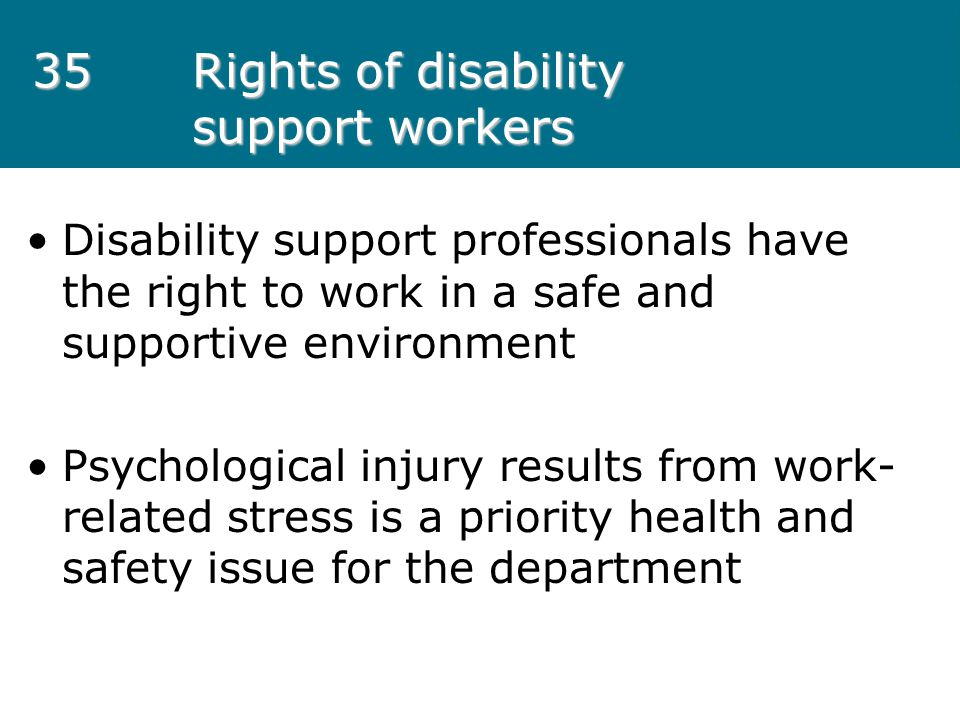 35Rights of disability support workers Disability support professionals have the right to work in a safe and supportive environment Psychological inju