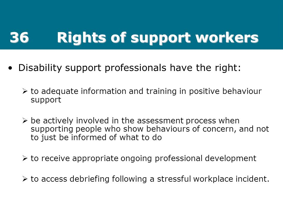 36Rights of support workers Disability support professionals have the right:  to adequate information and training in positive behaviour support  be