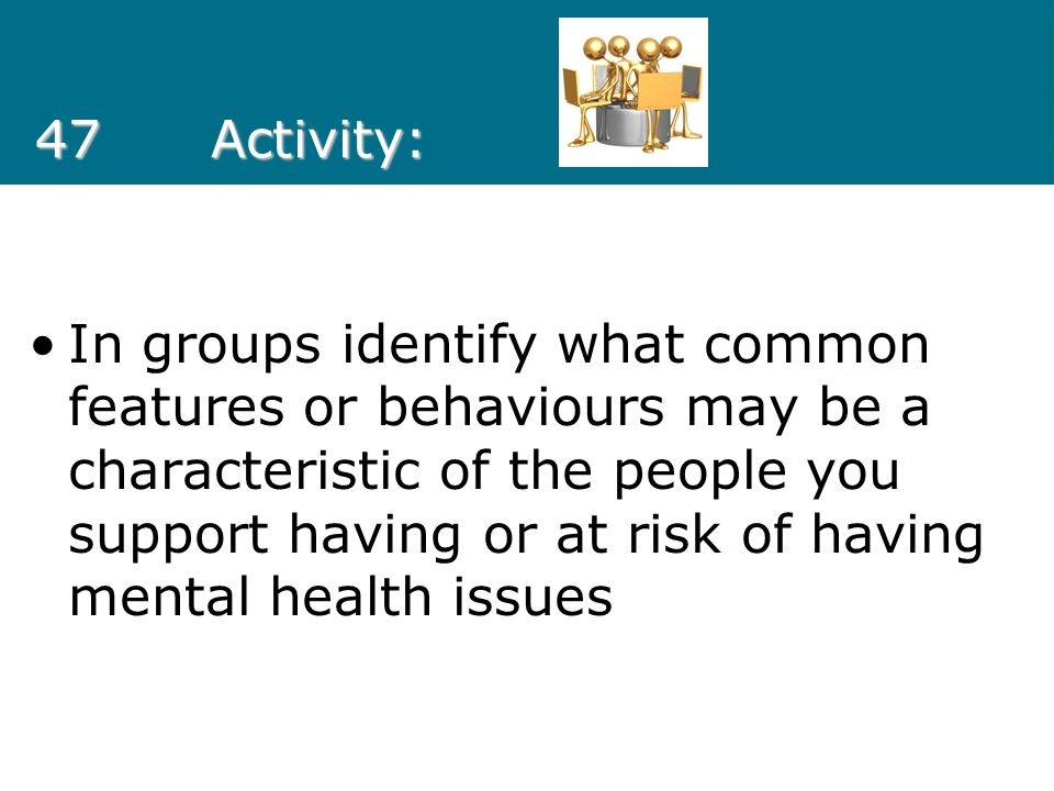 47Activity: In groups identify what common features or behaviours may be a characteristic of the people you support having or at risk of having mental