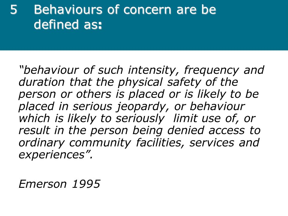 "5Behaviours of concern are be defined as: ""behaviour of such intensity, frequency and duration that the physical safety of the person or others is pla"