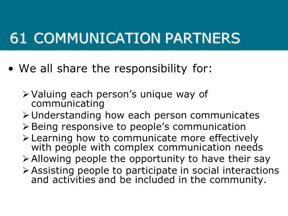 61COMMUNICATION PARTNERS We all share the responsibility for:  Valuing each person's unique way of communicating  Understanding how each person comm