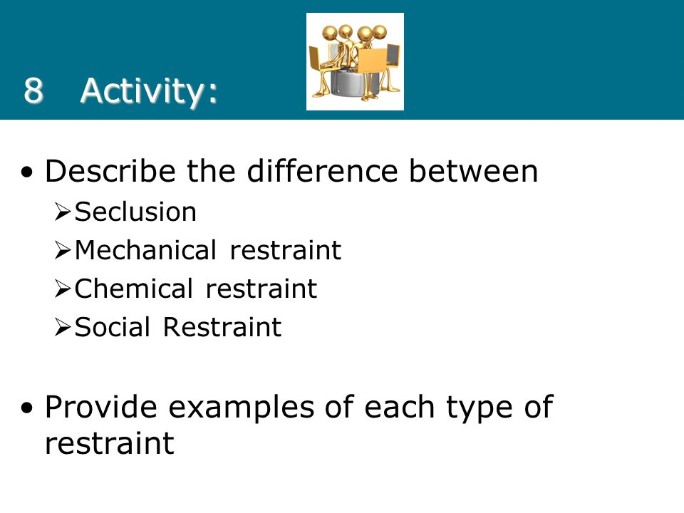 8Activity: Describe the difference between  Seclusion  Mechanical restraint  Chemical restraint  Social Restraint Provide examples of each type of