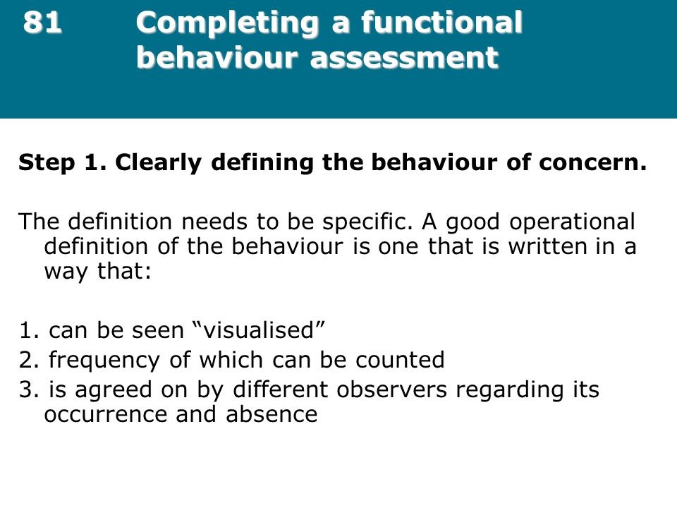 81Completing a functional behaviour assessment Step 1. Clearly defining the behaviour of concern. The definition needs to be specific. A good operatio