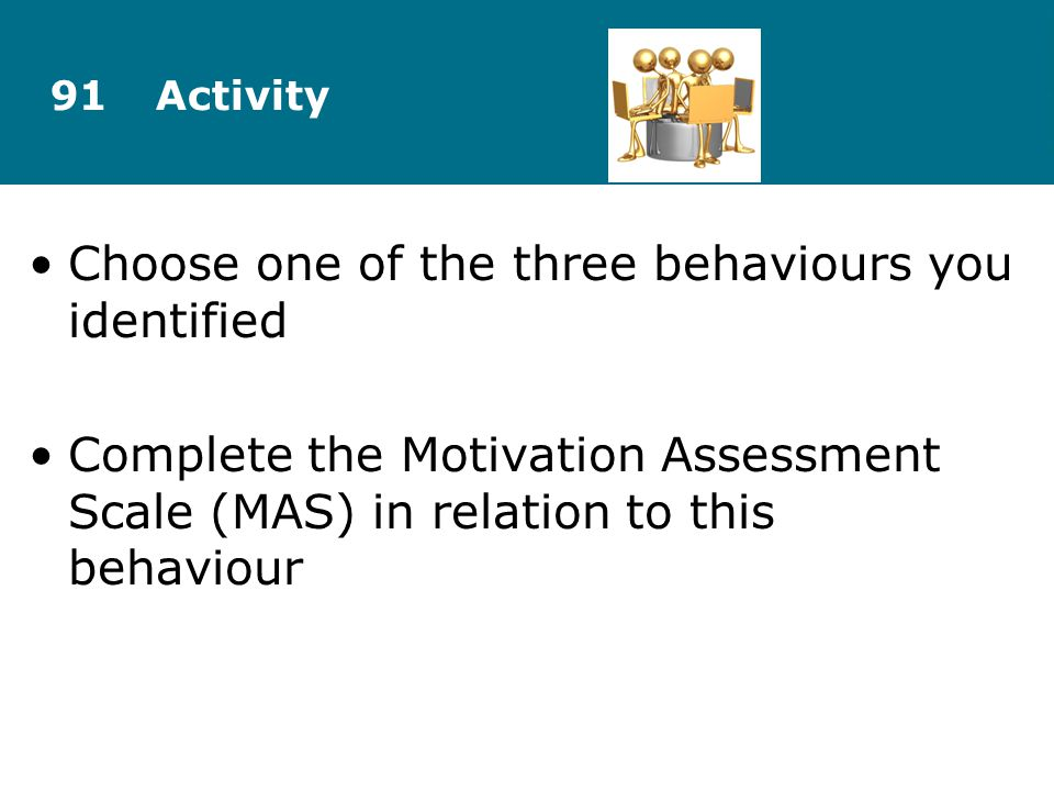 Choose one of the three behaviours you identified Complete the Motivation Assessment Scale (MAS) in relation to this behaviour 91Activity