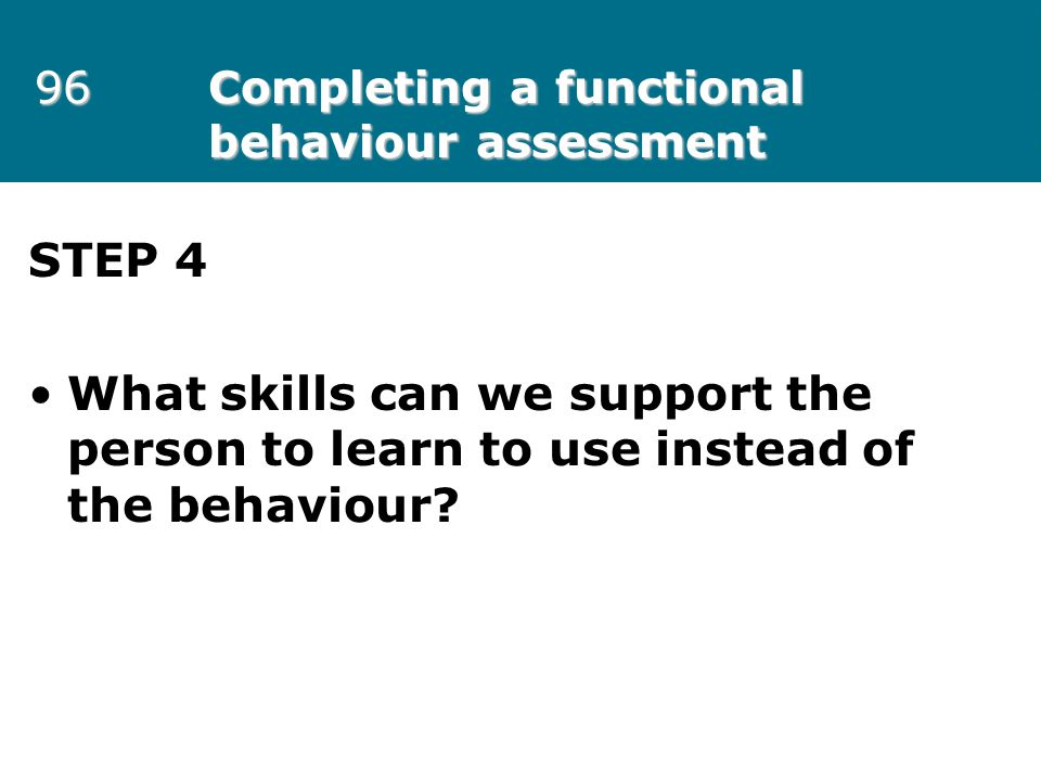 96 Completing a functional behaviour assessment STEP 4 What skills can we support the person to learn to use instead of the behaviour?