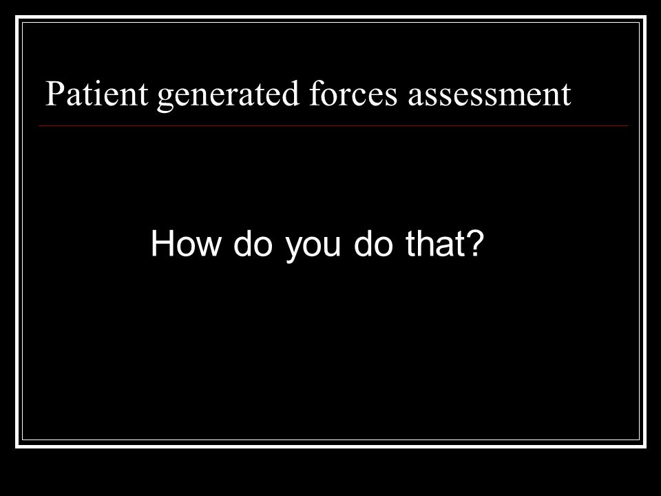 Patient generated forces assessment How do you do that