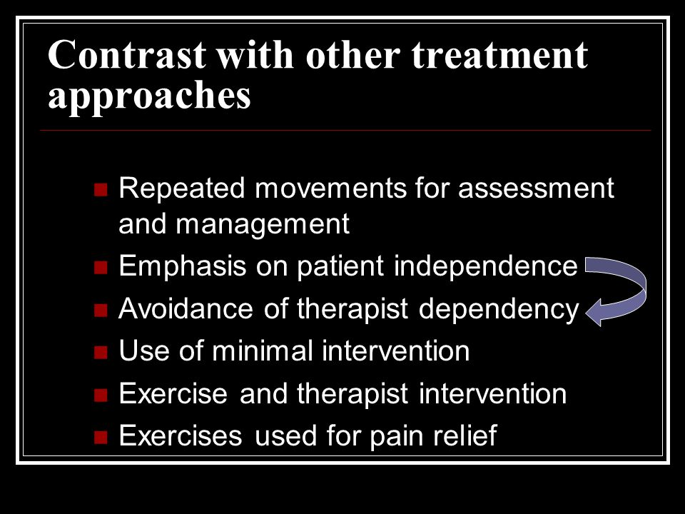 Contrast with other treatment approaches Repeated movements for assessment and management Emphasis on patient independence Avoidance of therapist dependency Use of minimal intervention Exercise and therapist intervention Exercises used for pain relief