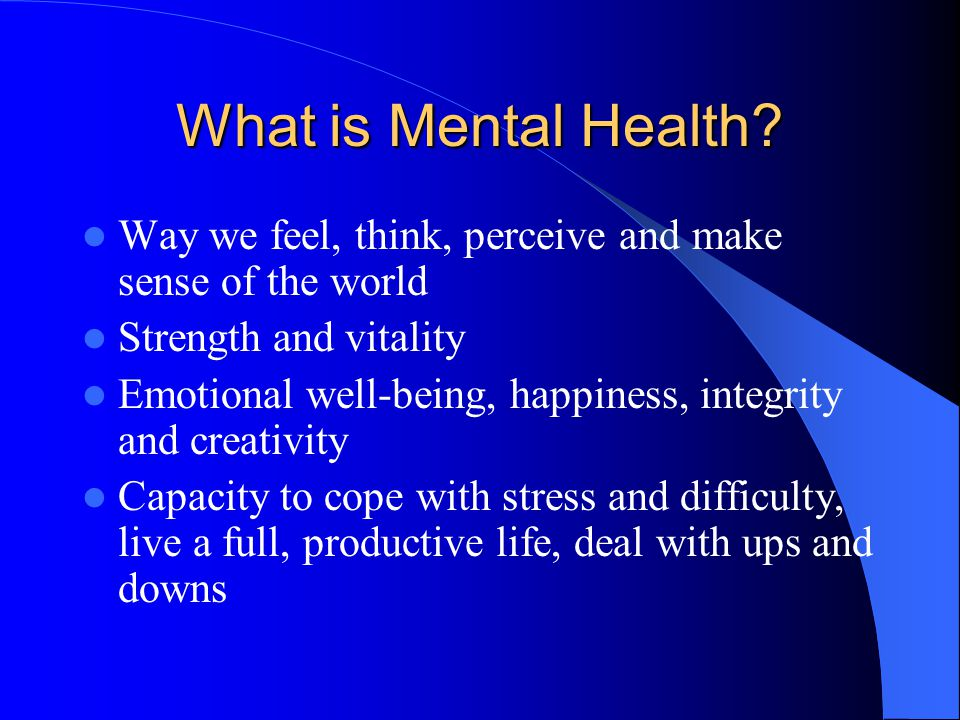 What is Mental Health? Way we feel, think, perceive and make sense of the world Strength and vitality Emotional well-being, happiness, integrity and c