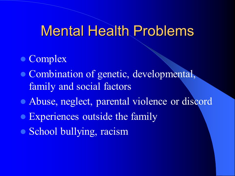 Mental Health Problems Complex Combination of genetic, developmental, family and social factors Abuse, neglect, parental violence or discord Experienc