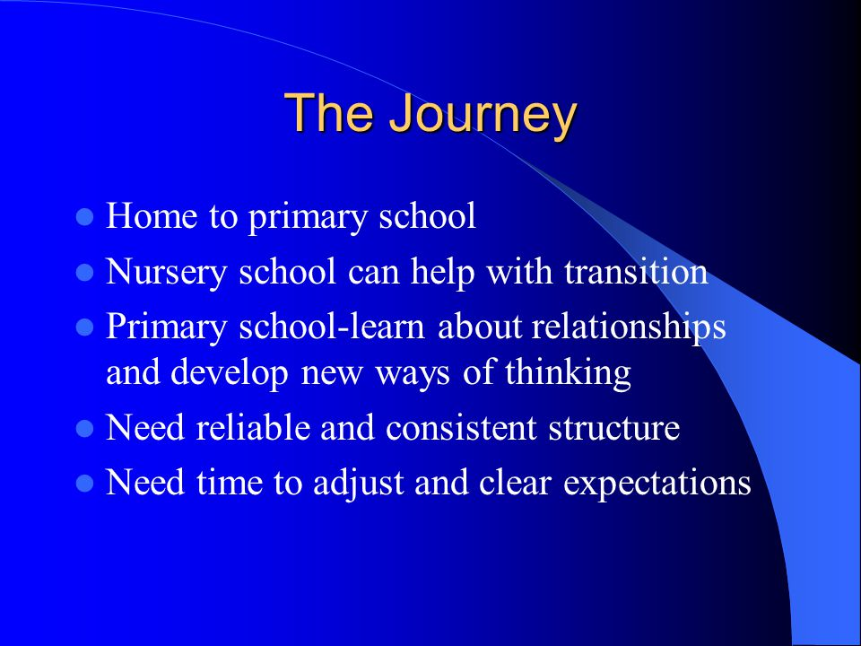 The Journey Home to primary school Nursery school can help with transition Primary school-learn about relationships and develop new ways of thinking N