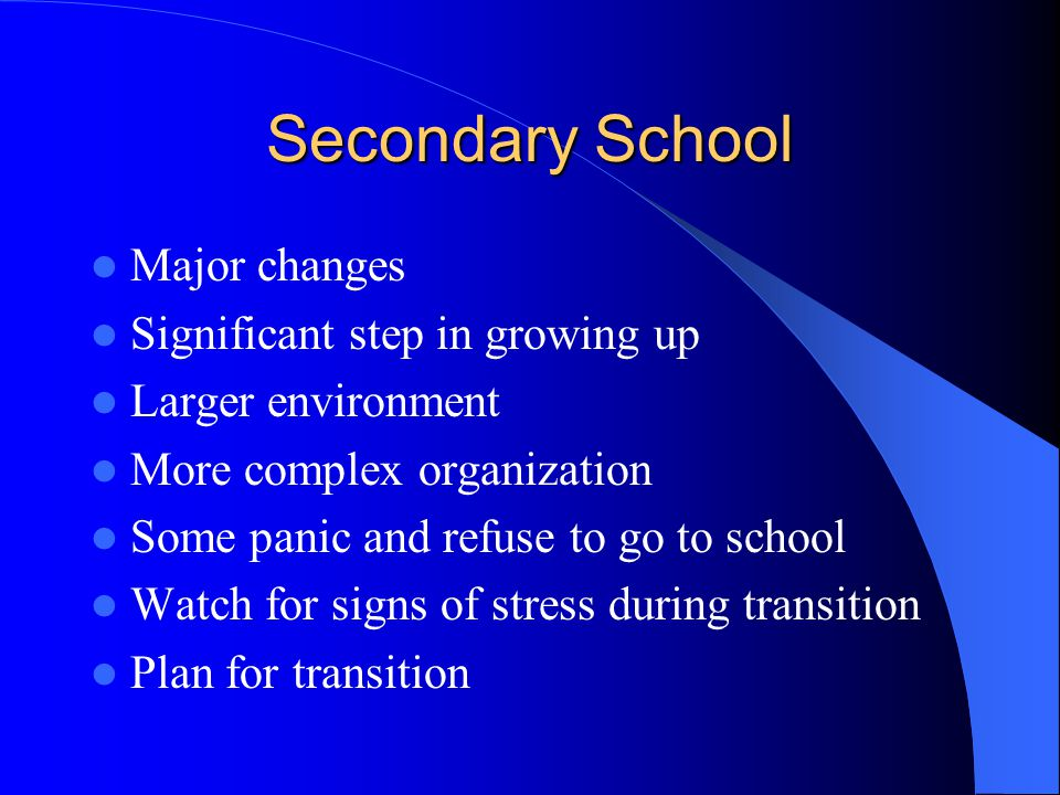 Secondary School Major changes Significant step in growing up Larger environment More complex organization Some panic and refuse to go to school Watch