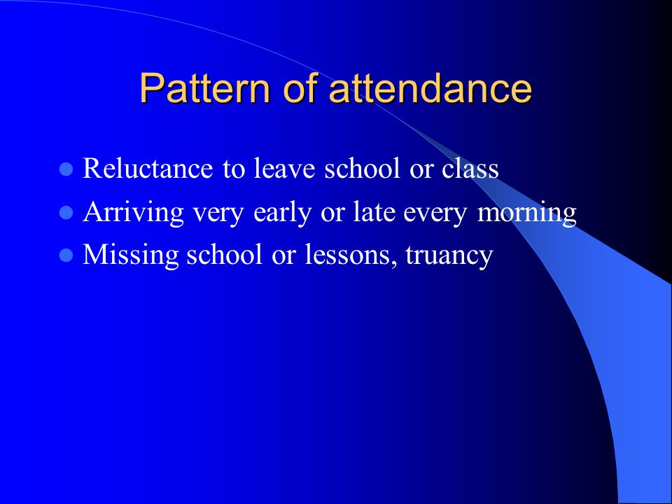 Pattern of attendance Reluctance to leave school or class Arriving very early or late every morning Missing school or lessons, truancy