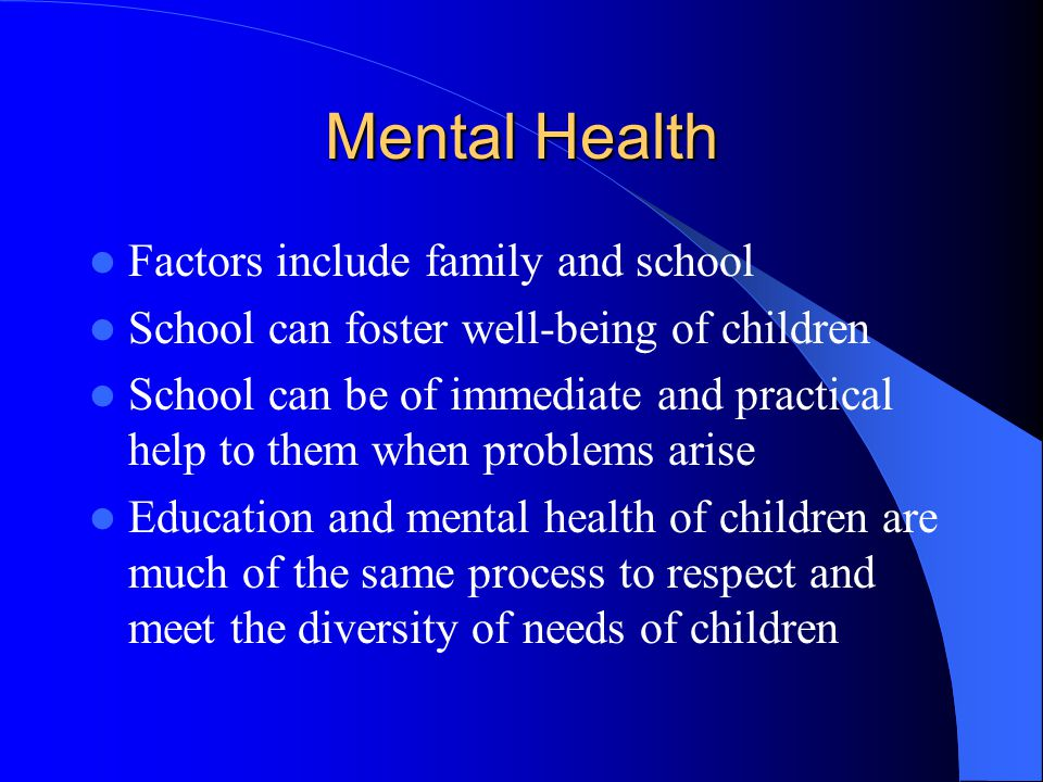 Mental Health Factors include family and school School can foster well-being of children School can be of immediate and practical help to them when pr