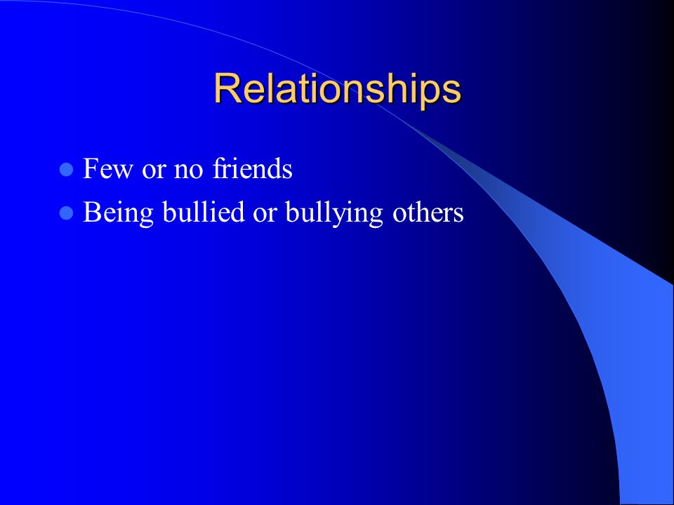 Relationships Few or no friends Being bullied or bullying others