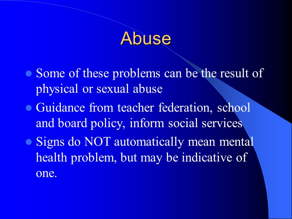 Abuse Some of these problems can be the result of physical or sexual abuse Guidance from teacher federation, school and board policy, inform social se