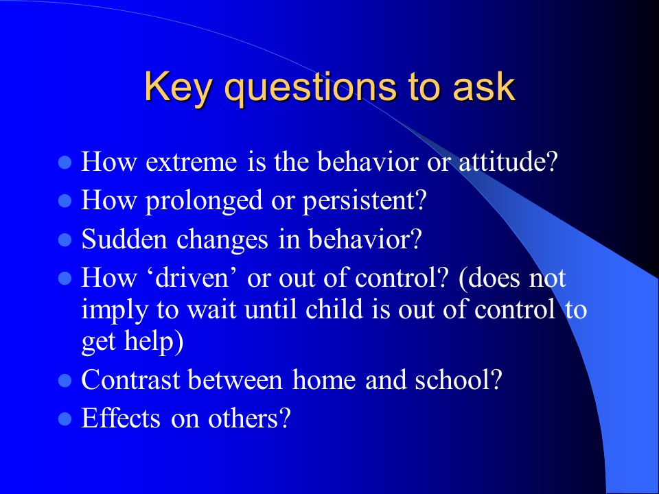 Key questions to ask How extreme is the behavior or attitude? How prolonged or persistent? Sudden changes in behavior? How 'driven' or out of control?