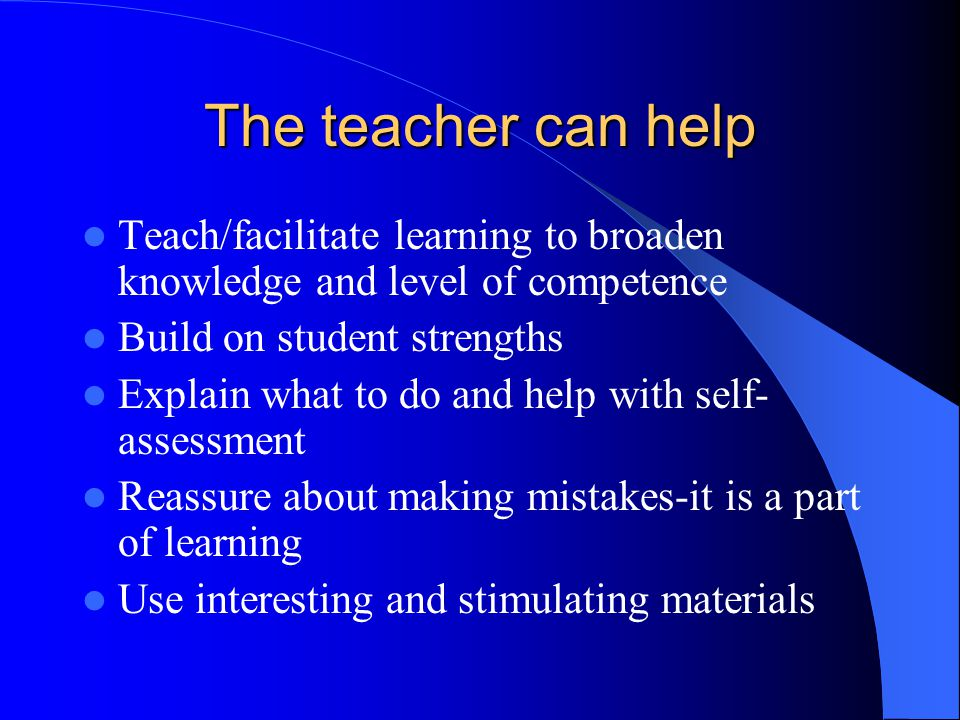 The teacher can help Teach/facilitate learning to broaden knowledge and level of competence Build on student strengths Explain what to do and help wit