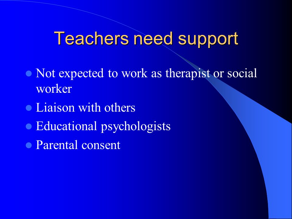 Teachers need support Not expected to work as therapist or social worker Liaison with others Educational psychologists Parental consent
