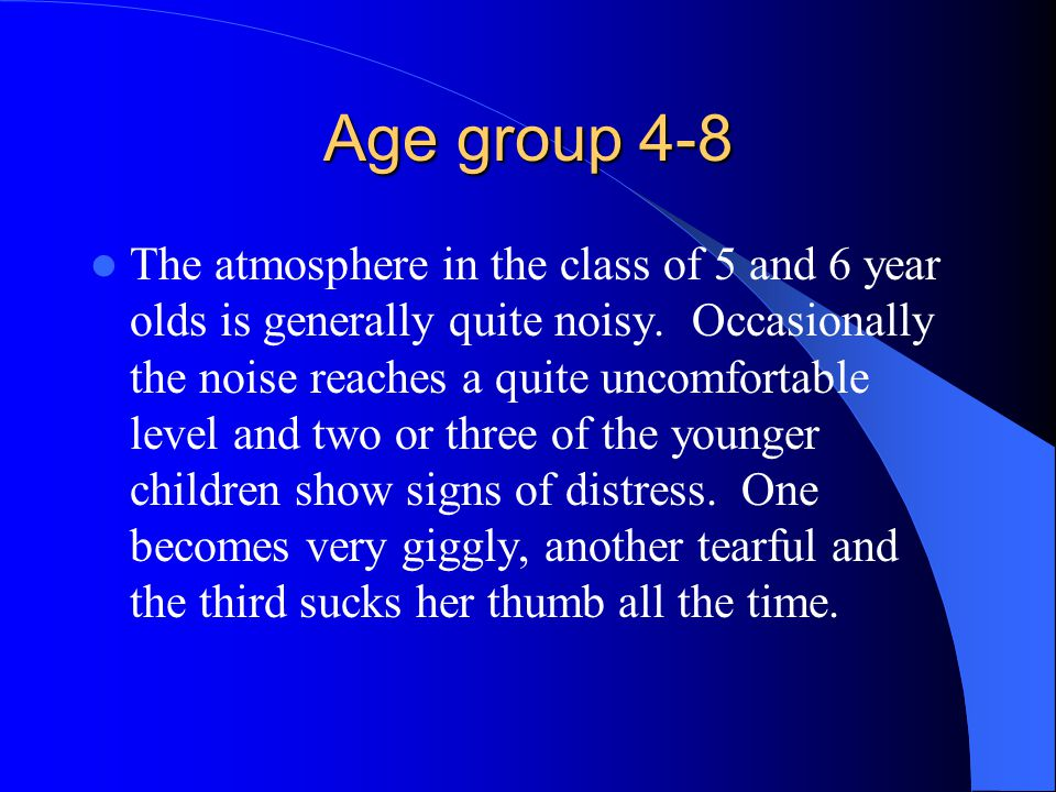Age group 4-8 The atmosphere in the class of 5 and 6 year olds is generally quite noisy. Occasionally the noise reaches a quite uncomfortable level an